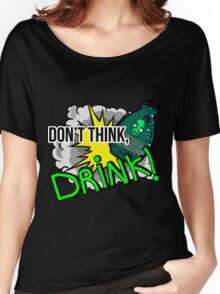 Don't think, drink! Women's Relaxed Fit T-Shirt