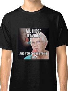 all these flavors and you choose to be salty Classic T-Shirt
