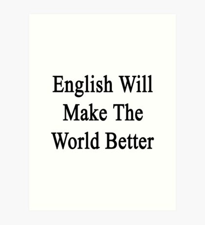 English Will Make The World Better  Art Print