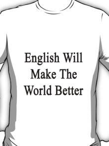 English Will Make The World Better  T-Shirt