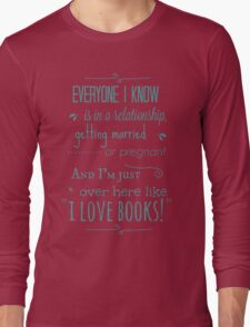 "everyone I know is in a relationship, getting married or pregnant and I'm just over here like ""I LOVE BOOKS"" T-Shirt"