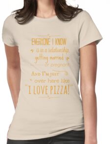 """everyone I know is in a relationship, getting married or pregnant and I'm just over here like """"I LOVE PIZZA"""" Womens Fitted T-Shirt"""
