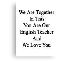 We Are Together In This You Are Our English Teacher And We Love You Canvas Print
