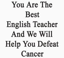 You Are The Best English Teacher And We Will Help You Defeat Cancer  by supernova23