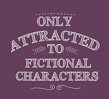 only attracted to fictional characters (white) by FandomizedRose