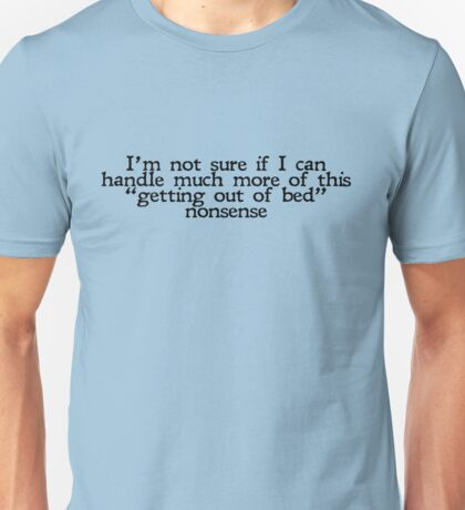 """I'm not sure if I can handle much more of this """"getting out of bed"""" nonsense Unisex T-Shirt"""