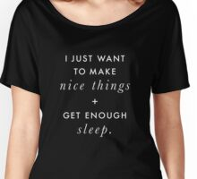 I Just Want to Make Nice Things and Get Enough Sleep (White on Black) Women's Relaxed Fit T-Shirt