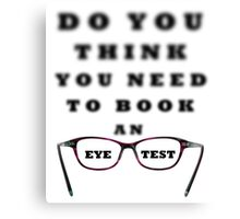Do You Think You Need To Book An Eye Test Canvas Print