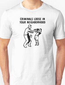 CRIMINALS LOOSE IN YOUR NEIGHBORHOOD Unisex T-Shirt