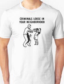 CRIMINALS LOOSE IN YOUR NEIGHBORHOOD T-Shirt