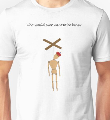 Who would ever want to be king? Unisex T-Shirt