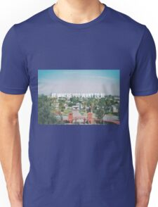 Be where you want to be Unisex T-Shirt