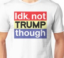 Idk NOT TRUMP though Unisex T-Shirt