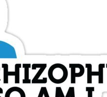 I m schizophrenic and I am too! Sticker