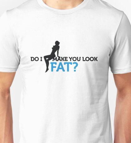 Do I make you look fat? Unisex T-Shirt
