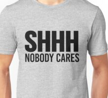 Shhh Nobody Cares Unisex T-Shirt