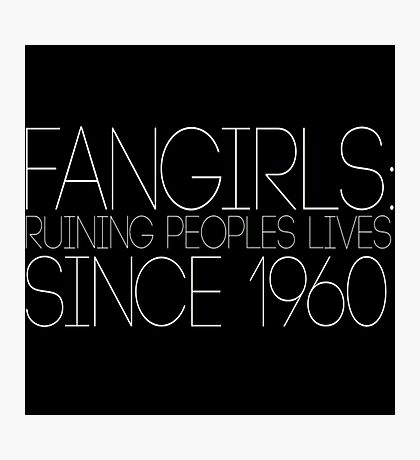 Fangirls: Ruining peopls lives since 1960 Photographic Print