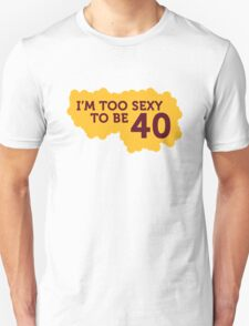 I m Too Sexy to be 40 years old! T-Shirt
