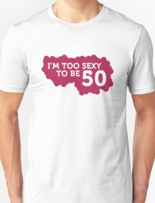 I m Too Sexy to be 50 years old! T-Shirt