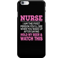 NURSE I AM THE FIRST PERSON YOU'LL SEE WHEN YOU WAKE UP AFTER SAYING HOLD MY BEER & WATCH THIS iPhone Case/Skin