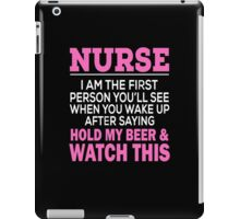 NURSE I AM THE FIRST PERSON YOU'LL SEE WHEN YOU WAKE UP AFTER SAYING HOLD MY BEER & WATCH THIS iPad Case/Skin