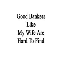 Good Bankers Like My Wife Are Hard To Find  by supernova23