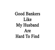 Good Bankers Like My Husband Are Hard To Find  by supernova23