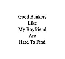 Good Bankers Like My Boyfriend Are Hard To Find  by supernova23