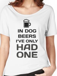 In Dog Beers, I've Only Had One Women's Relaxed Fit T-Shirt