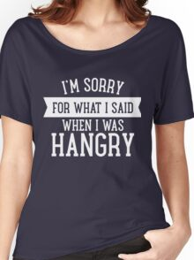 I'm Sorry For What I Said When I Was Hangry Women's Relaxed Fit T-Shirt