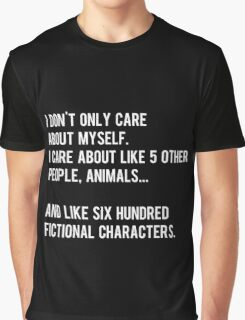 I don't only care about myself, I care about like 5 other people, animals and like six hundred fictional characters - black Graphic T-Shirt