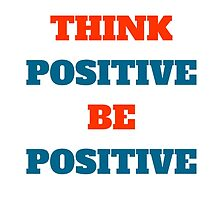 THINK POSITIVE BE POSITIVE by IdeasForArtists