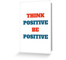 THINK POSITIVE BE POSITIVE Greeting Card