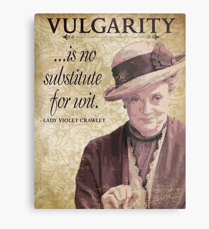 Downton Inspired - The Wit & Wisdom of Lady Violet Crawley on Vulgarity - Lady Violet Quotes  Metal Print