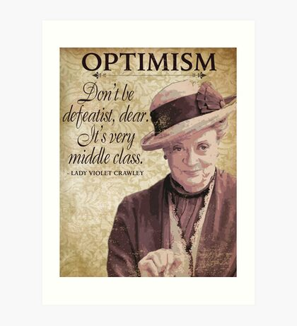 Downton Inspired - The Wit & Wisdom of Lady Violet Crawley on Optimism - Lady Violet Quotes  Art Print