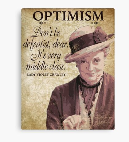Downton Inspired - The Wit & Wisdom of Lady Violet Crawley on Optimism - Lady Violet Quotes  Canvas Print