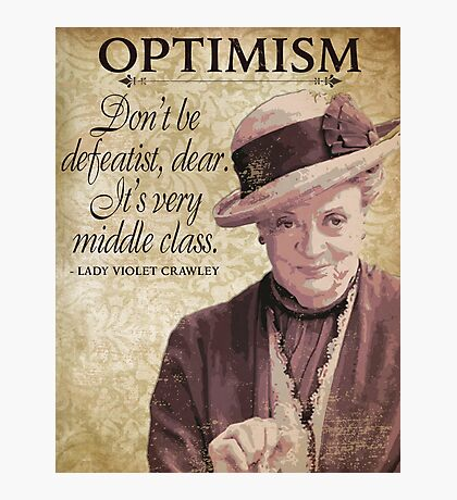 Downton Inspired - The Wit & Wisdom of Lady Violet Crawley on Optimism - Lady Violet Quotes  Photographic Print