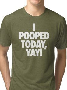 I POOPED TODAY, YAY! Tri-blend T-Shirt