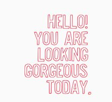 Hello! You Are Looking Gorgeous Today. Unisex T-Shirt