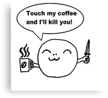 Touch my coffee and i'll kill you!  Canvas Print