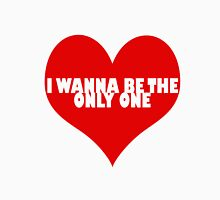 I Wanna Be The Only One Unisex T-Shirt
