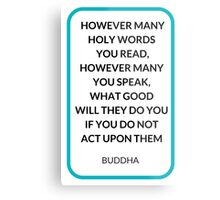 HOWEVER MANY HOLY WORDS  YOU READ, HOWEVER MANY YOU SPEAK,  WHAT GOOD  WILL THEY DO YOU IF YOU DO NOT  ACT UPON THEM Metal Print
