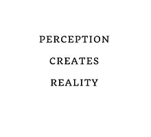 Perception Creates Reality by IdeasForArtists