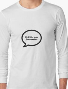 Hi. I'll be your interrogator.  Long Sleeve T-Shirt