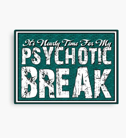 It's time for my psychotic break Canvas Print