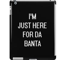 I'M JUST HERE FOR DA BANTA iPad Case/Skin