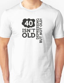 40 is not old. Depressing, but not old! T-Shirt