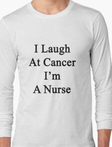 I Laugh At Cancer I'm A Nurse  Long Sleeve T-Shirt