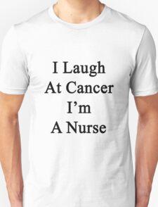 I Laugh At Cancer I'm A Nurse  T-Shirt