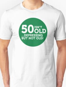 50 is not old. Depressing, but not old! T-Shirt
